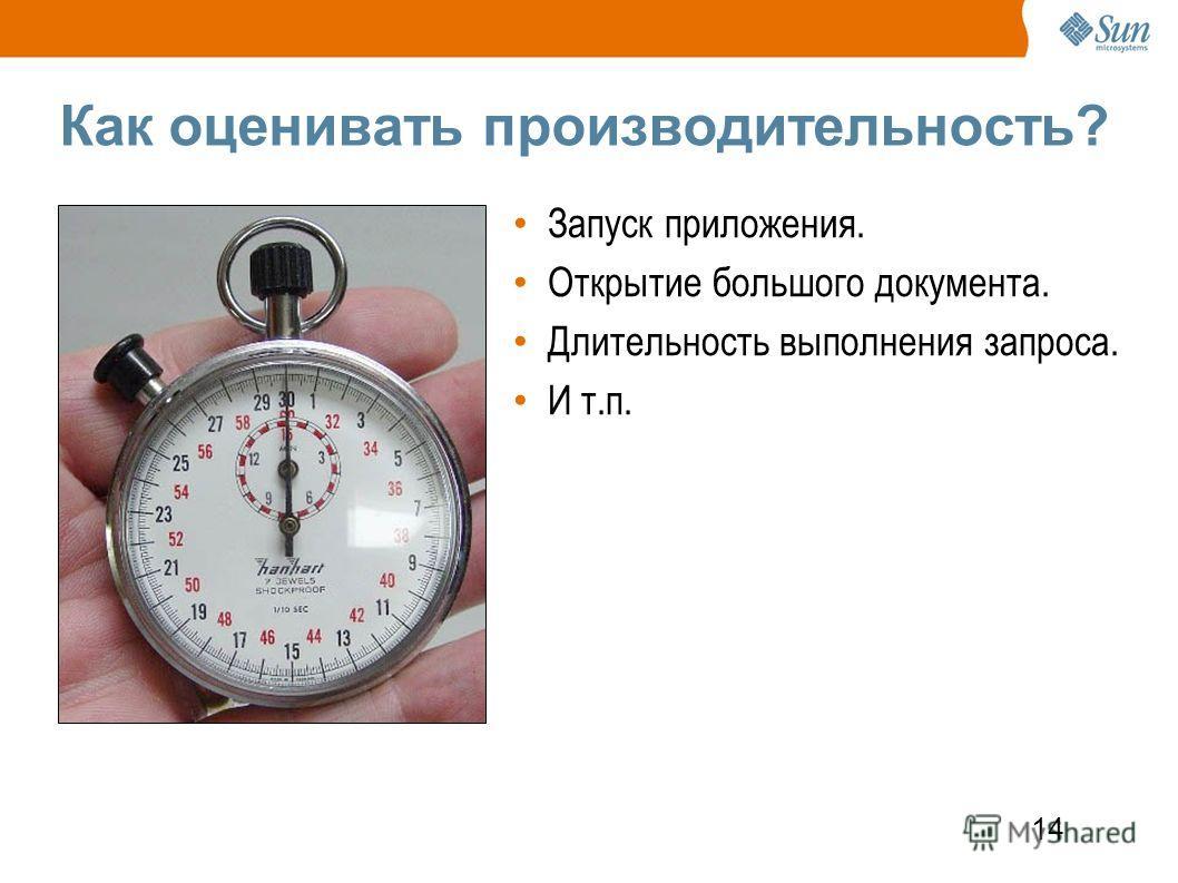 14 Как оценивать производительность? Запуск приложения. Открытие большого документа. Длительность выполнения запроса. И т.п.