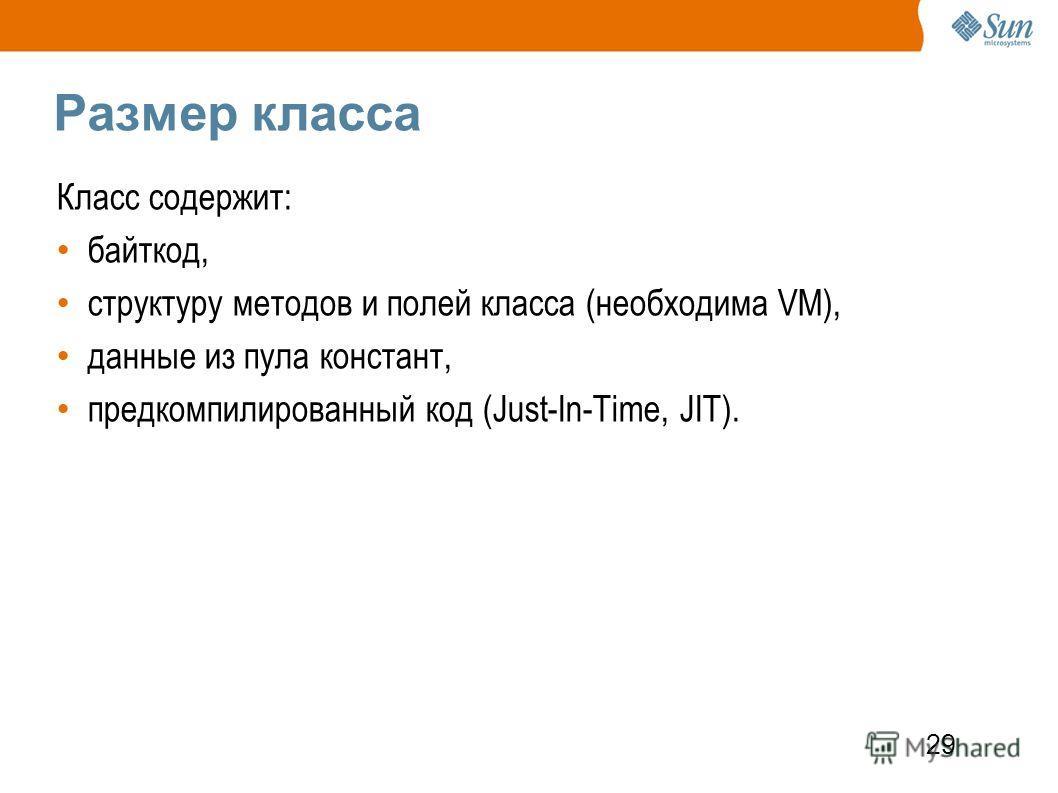 29 Размер класса Класс содержит: байткод, структуру методов и полей класса (необходима VM), данные из пула констант, предкомпилированный код (Just-In-Time, JIT).