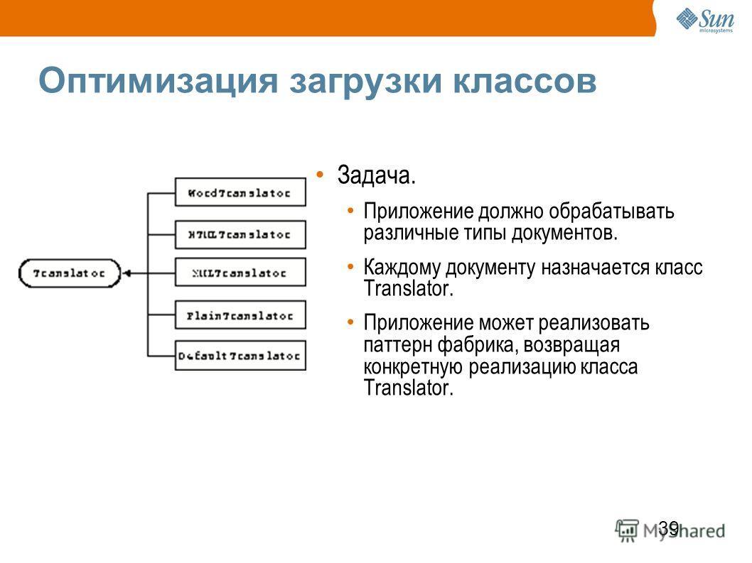 39 Оптимизация загрузки классов Задача. Приложение должно обрабатывать различные типы документов. Каждому документу назначается класс Translator. Приложение может реализовать паттерн фабрика, возвращая конкретную реализацию класса Translator.