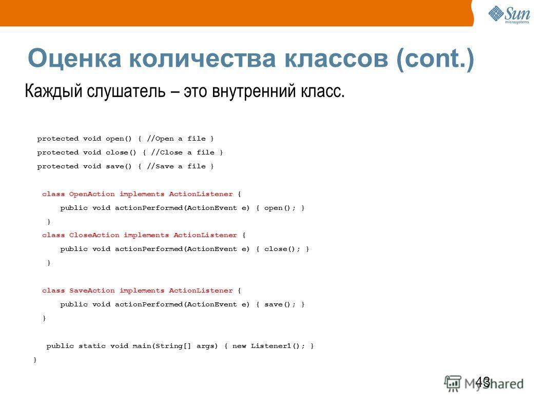 43 Оценка количества классов (cont.) Каждый слушатель – это внутренний класс. protected void open() { //Open a file } protected void close() { //Close a file } protected void save() { //Save a file } class OpenAction implements ActionListener { publi