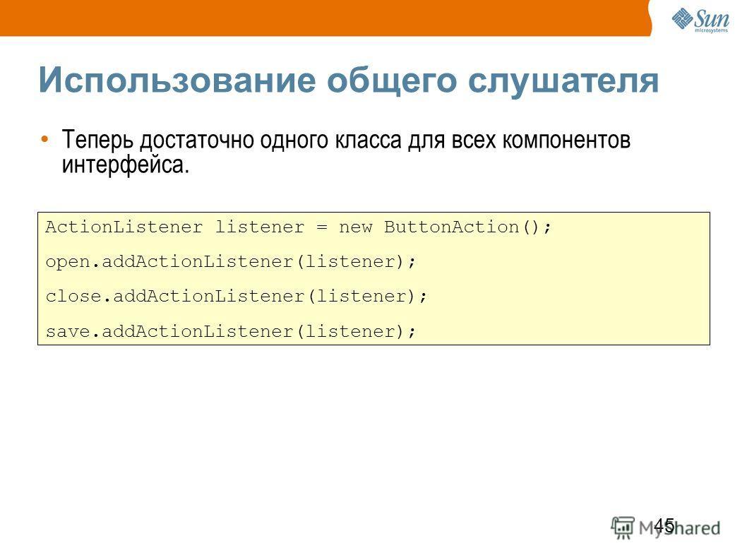 45 Использование общего слушателя Теперь достаточно одного класса для всех компонентов интерфейса. ActionListener listener = new ButtonAction(); open.addActionListener(listener); close.addActionListener(listener); save.addActionListener(listener);