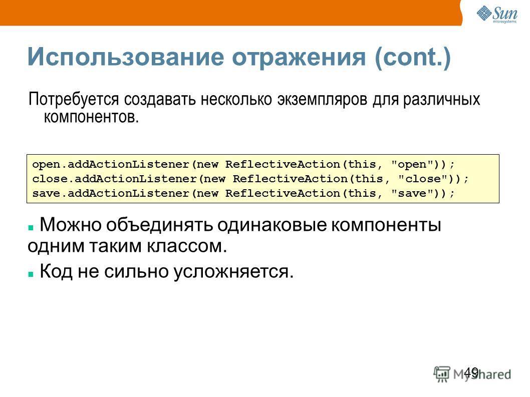 49 Использование отражения (cont.) Потребуется создавать несколько экземпляров для различных компонентов. open.addActionListener(new ReflectiveAction(this,