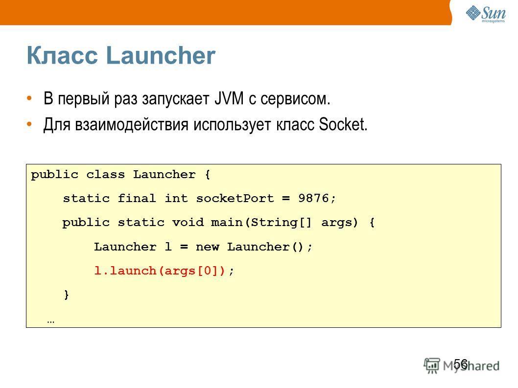 56 Класс Launcher В первый раз запускает JVM с сервисом. Для взаимодействия использует класс Socket. public class Launcher { static final int socketPort = 9876; public static void main(String[] args) { Launcher l = new Launcher(); l.launch(args[0]);