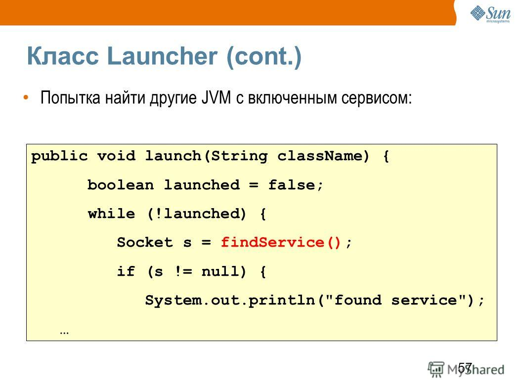 57 Класс Launcher (cont.) Попытка найти другие JVM с включенным сервисом: public void launch(String className) { boolean launched = false; while (!launched) { Socket s = findService(); if (s != null) { System.out.println(found service); …
