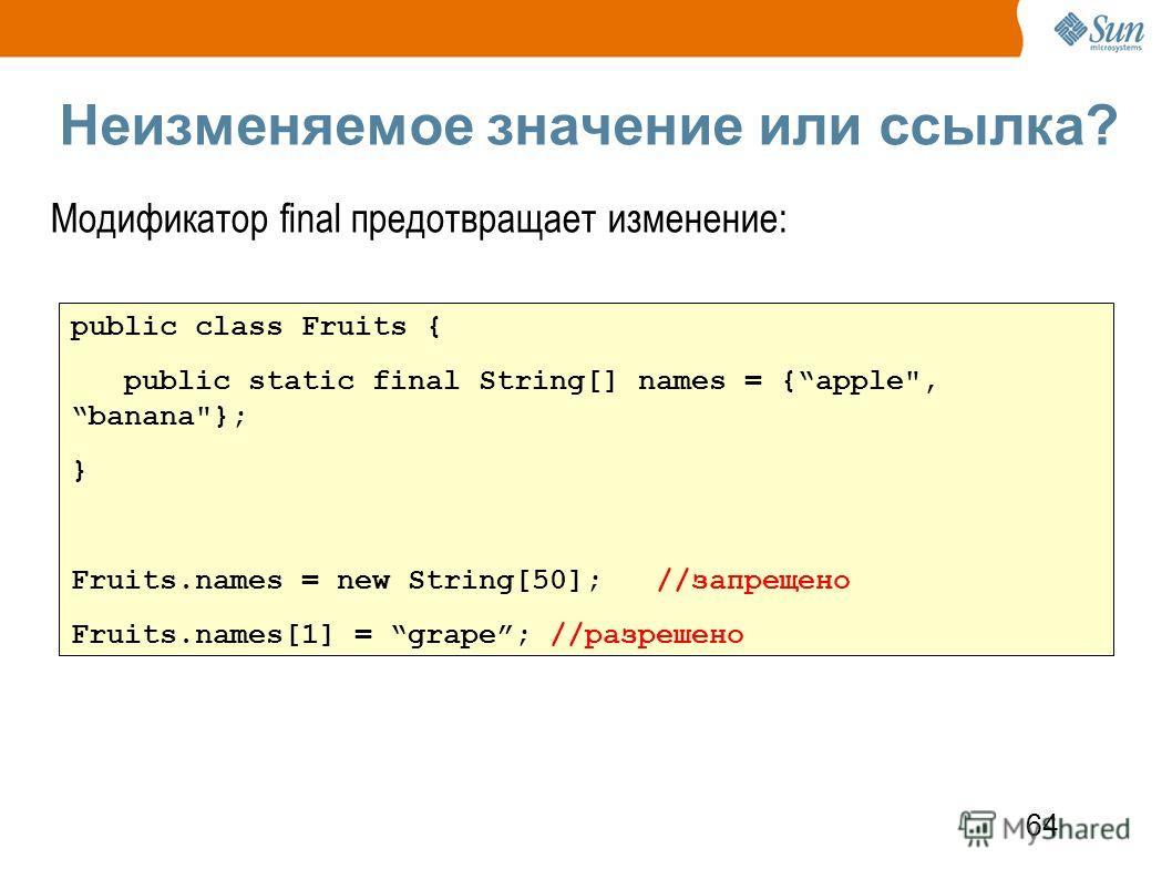 64 Неизменяемое значение или ссылка? Модификатор final предотвращает изменение: public class Fruits { public static final String[] names = {apple, banana}; } Fruits.names = new String[50]; //запрещено Fruits.names[1] = grape; //разрешено
