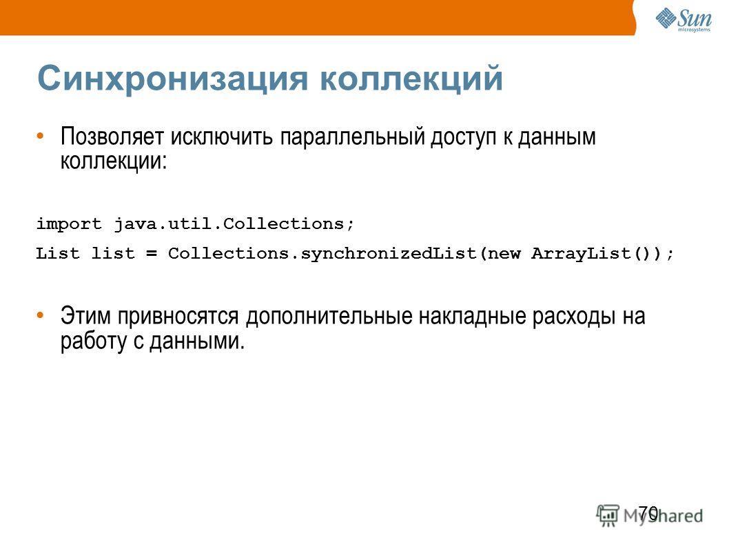 70 Синхронизация коллекций Позволяет исключить параллельный доступ к данным коллекции: import java.util.Collections; List list = Collections.synchronizedList(new ArrayList()); Этим привносятся дополнительные накладные расходы на работу с данными.