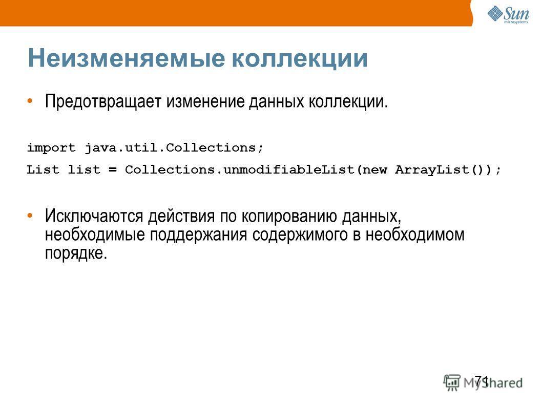 71 Неизменяемые коллекции Предотвращает изменение данных коллекции. import java.util.Collections; List list = Collections.unmodifiableList(new ArrayList()); Исключаются действия по копированию данных, необходимые поддержания содержимого в необходимом