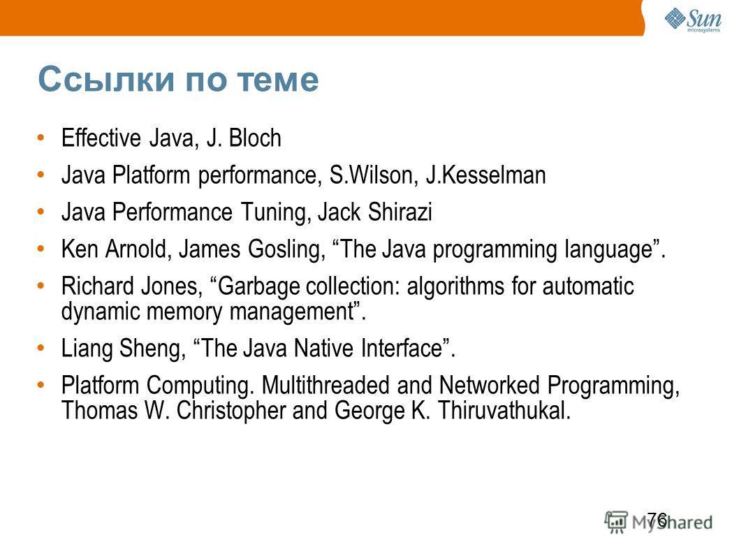 76 Ссылки по теме Effective Java, J. Bloch Java Platform performance, S.Wilson, J.Kesselman Java Performance Tuning, Jack Shirazi Ken Arnold, James Gosling, The Java programming language. Richard Jones, Garbage collection: algorithms for automatic dy