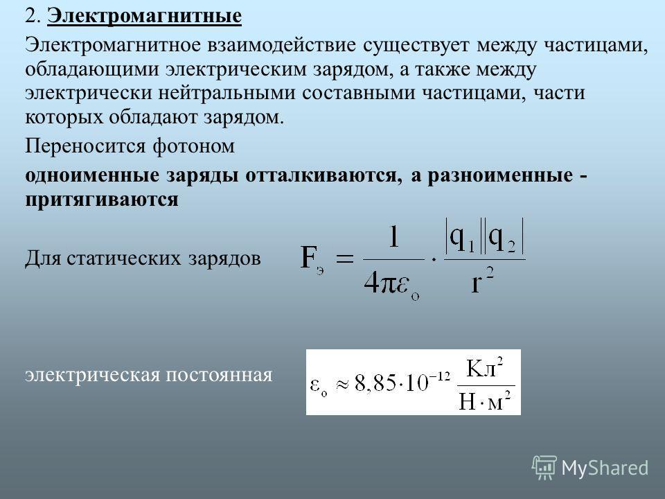 2. Электромагнитные Электромагнитное взаимодействие существует между частицами, обладающими электрическим зарядом, а также между электрически нейтральными составными частицами, части которых обладают зарядом. Переносится фотоном одноименные заряды от