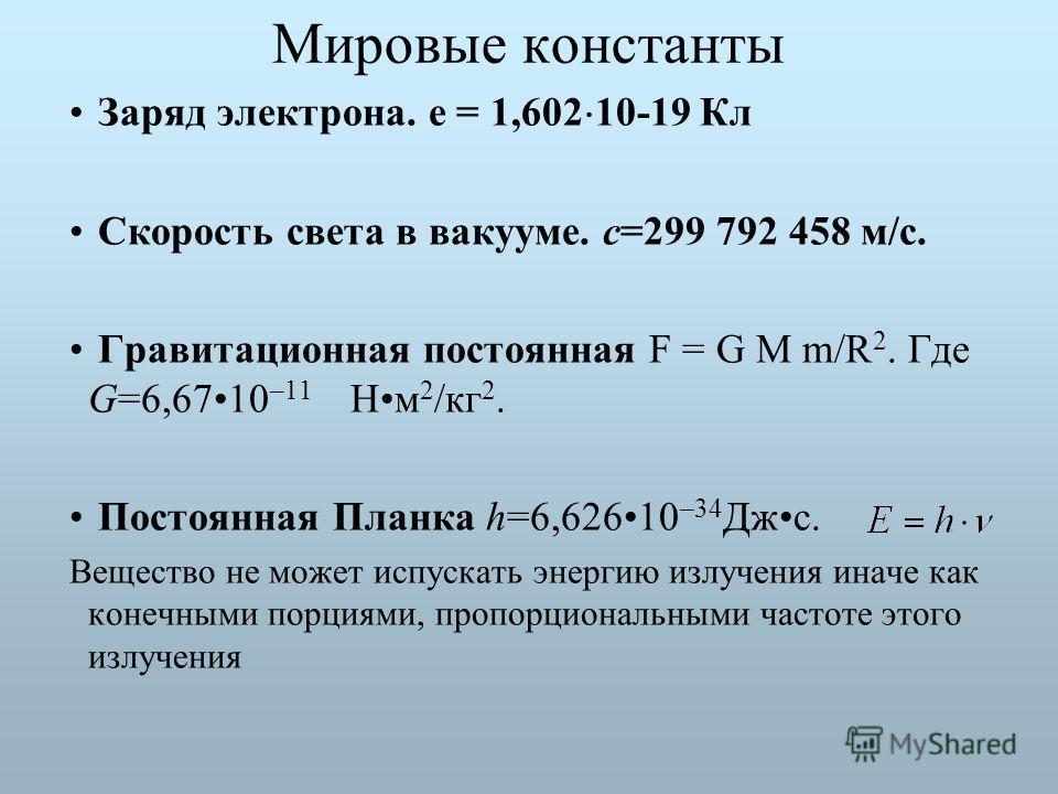 Мировые константы Заряд электрона. е = 1,602 10-19 Кл Скорость света в вакууме. с=299 792 458 м/с. Гравитационная постоянная F = G M m/R 2. Где G=6,6710 –11 Нм 2 /кг 2. Постоянная Планка h=6,62610 –34 Джс. Вещество не может испускать энергию излучени
