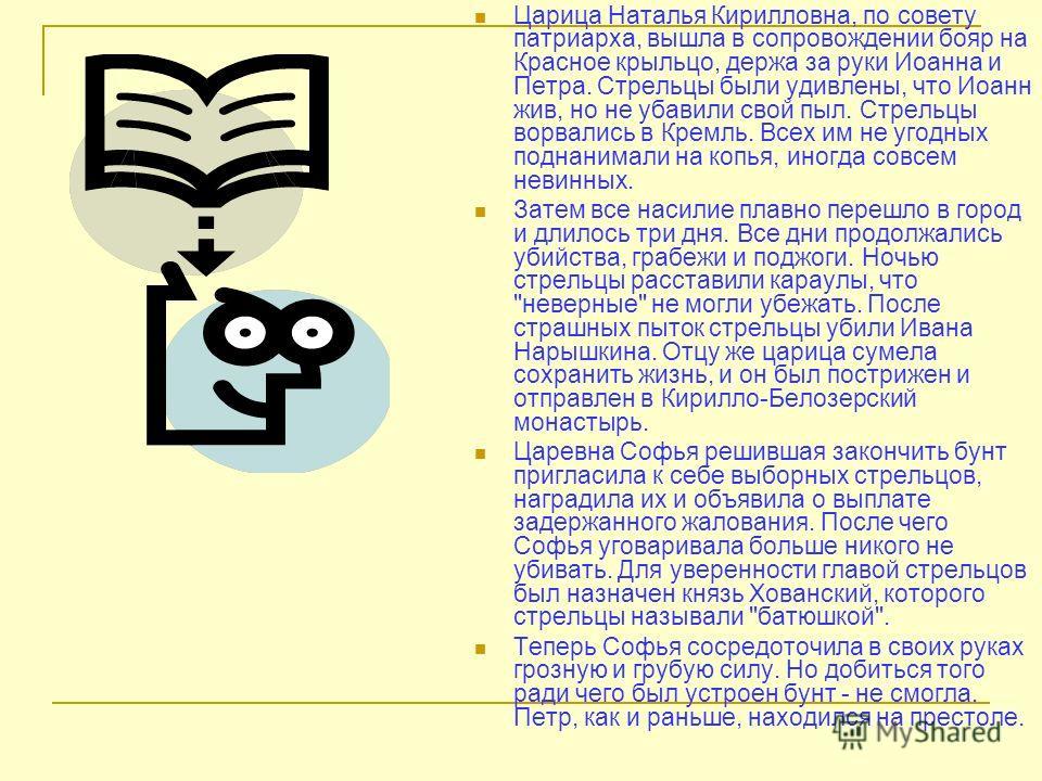 Царица Наталья Кирилловна, по совету патриарха, вышла в сопровождении бояр на Красное крыльцо, держа за руки Иоанна и Петра. Стрельцы были удивлены, что Иоанн жив, но не убавили свой пыл. Стрельцы ворвались в Кремль. Всех им не угодных поднанимали на