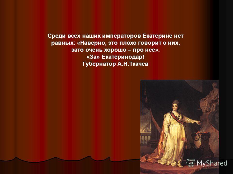 Среди всех наших императоров Екатерине нет равных: «Наверно, это плохо говорит о них, зато очень хорошо – про нее». «За» Екатеринодар! Губернатор А.Н.Ткачев