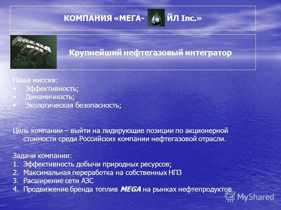 КОМПАНИЯ «МЕГА- ЙЛ Inc.» Крупнейший нефтегазовый интегратор Наша миссия: Эффективность; Динамичность; Экологическая безопасность; Цель компании – выйти на лидирующие позиции по акционерной стоимости среди Российских компании нефтегазовой отрасли. Зад