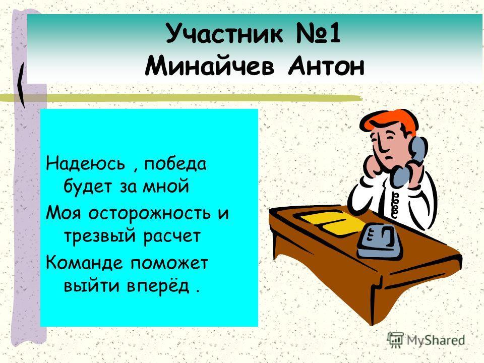 Участник 1 Минайчев Антон Надеюсь, победа будет за мной Моя осторожность и трезвый расчет Команде поможет выйти вперёд.