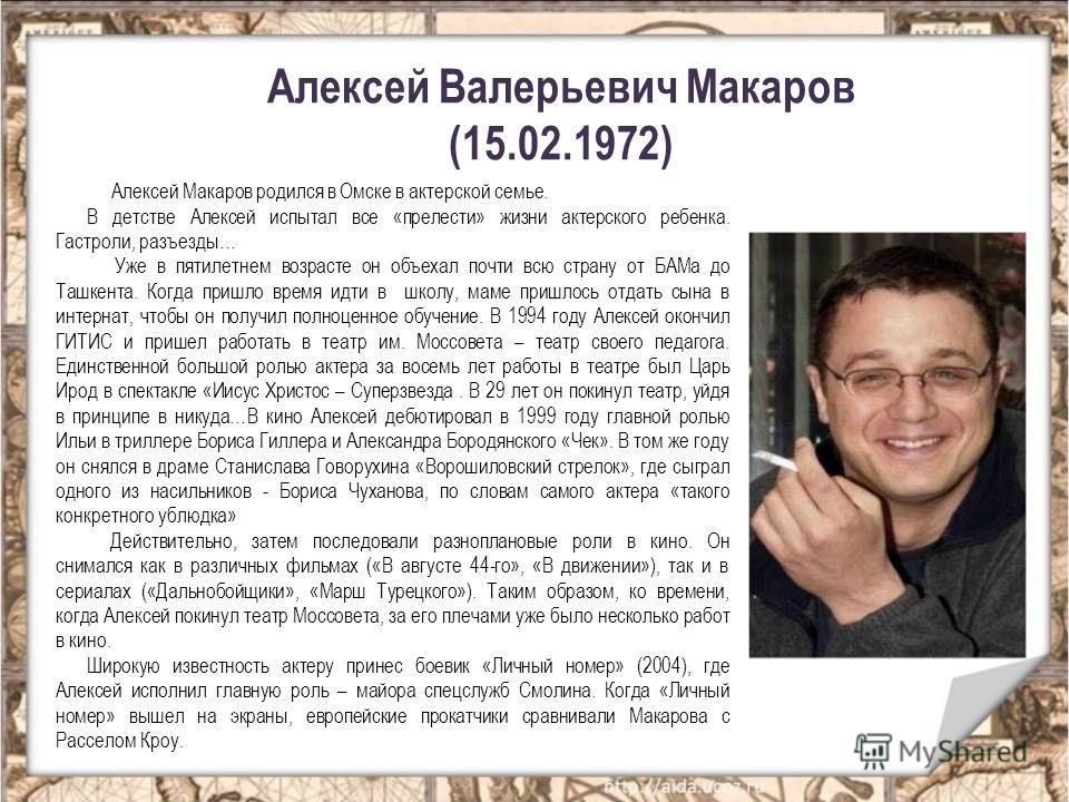 Алексей Валерьевич Макаров (15.02.1972) Алексей Макаров родился в Омске в актерской семье. В детстве Алексей испытал все «прелести» жизни актерского ребенка. Гастроли, разъезды… Уже в пятилетнем возрасте он объехал почти всю страну от БАМа до Ташкент