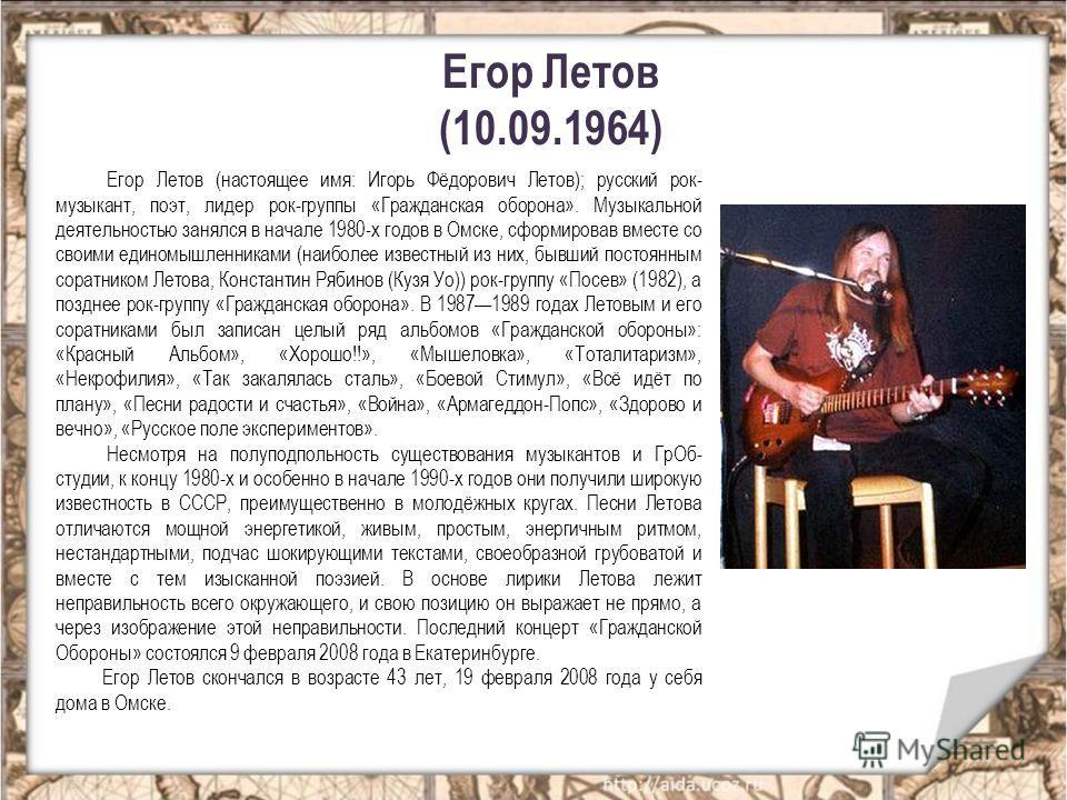 Егор Летов (10.09.1964) Егор Летов (настоящее имя: Игорь Фёдорович Летов); русский рок- музыкант, поэт, лидер рок-группы «Гражданская оборона». Музыкальной деятельностью занялся в начале 1980-х годов в Омске, сформировав вместе со своими единомышленн
