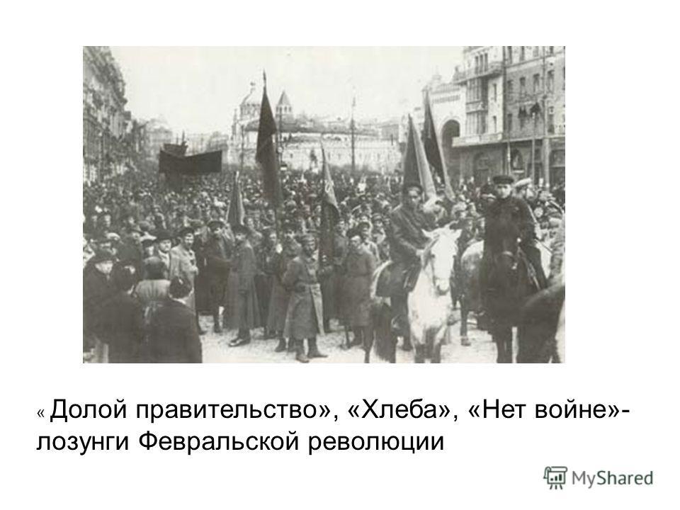 « Долой правительство», «Хлеба», «Нет войне»- лозунги Февральской революции