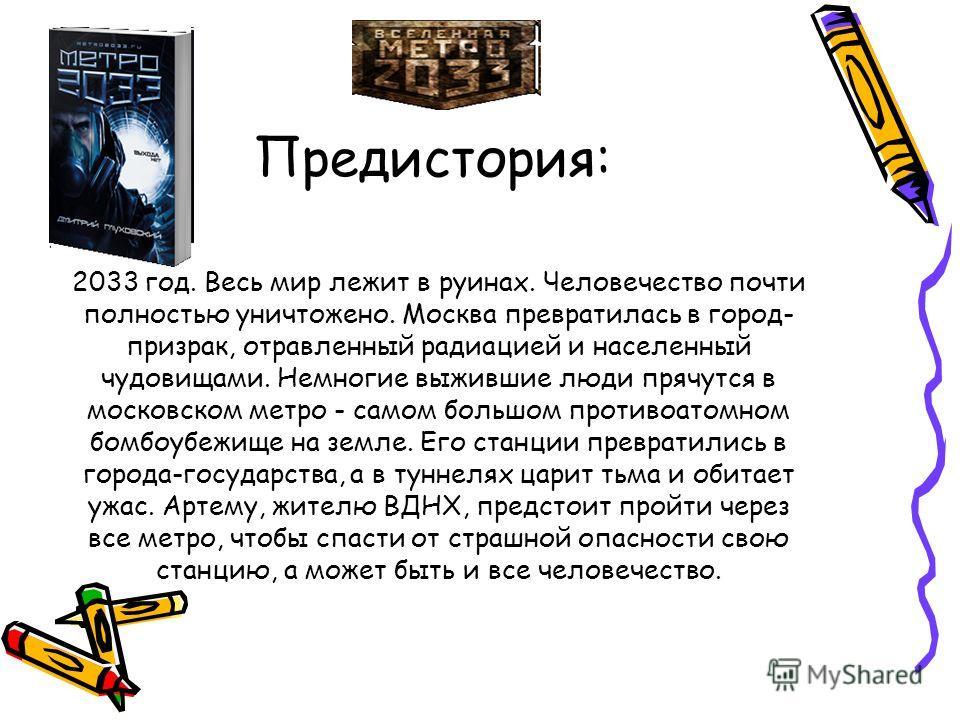 Предистория: 2033 год. Весь мир лежит в руинах. Человечество почти полностью уничтожено. Москва превратилась в город- призрак, отравленный радиацией и населенный чудовищами. Немногие выжившие люди прячутся в московском метро - самом большом противоат
