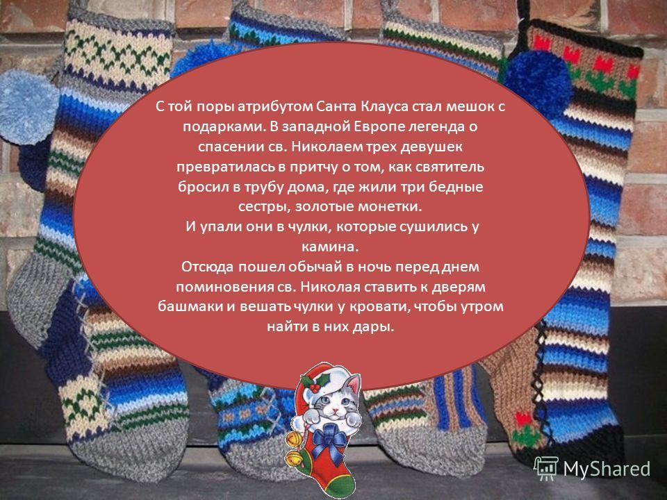 В канун праздника в детские башмачки, выставленные у порога, или носочки, повешенные у камина, с незапамятных времен кладут подарки. Считается, что подарки получают только послушные дети, а непослушным полагаются розги или камни. Но малыши, как прави