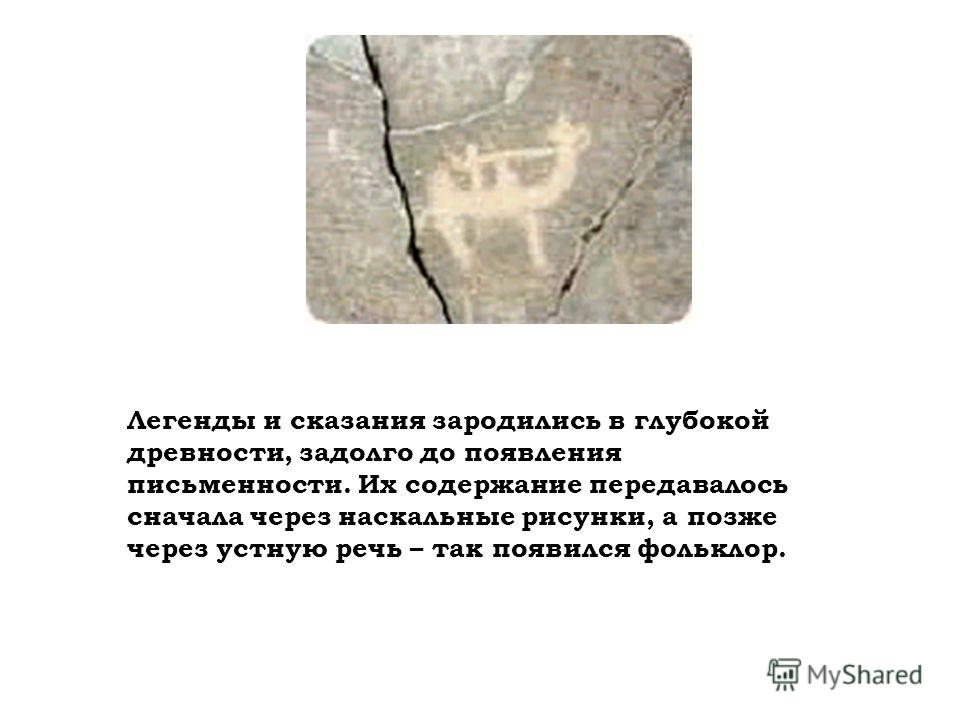Легенды и сказания зародились в глубокой древности, задолго до появления письменности. Их содержание передавалось сначала через наскальные рисунки, а позже через устную речь – так появился фольклор.