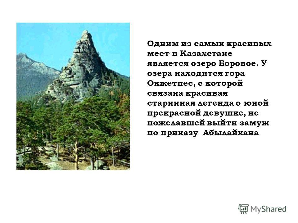 Одним из самых красивых мест в Казахстане является озеро Боровое. У озера находится гора Окжетпес, с которой связана красивая старинная легенда о юной прекрасной девушке, не пожелавшей выйти замуж по приказу Абылайхана.