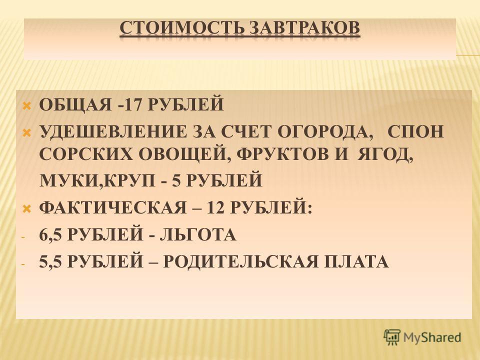 ОБЩАЯ -17 РУБЛЕЙ УДЕШЕВЛЕНИЕ ЗА СЧЕТ ОГОРОДА, СПОН СОРСКИХ ОВОЩЕЙ, ФРУКТОВ И ЯГОД, МУКИ,КРУП - 5 РУБЛЕЙ ФАКТИЧЕСКАЯ – 12 РУБЛЕЙ: - 6,5 РУБЛЕЙ - ЛЬГОТА - 5,5 РУБЛЕЙ – РОДИТЕЛЬСКАЯ ПЛАТА