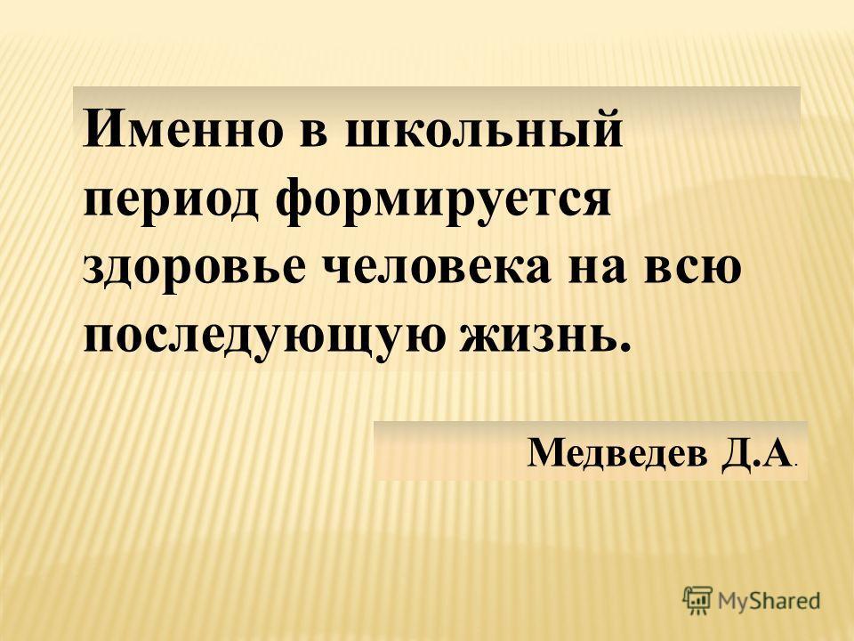 Именно в школьный период формируется здоровье человека на всю последующую жизнь. Медведев Д.А.