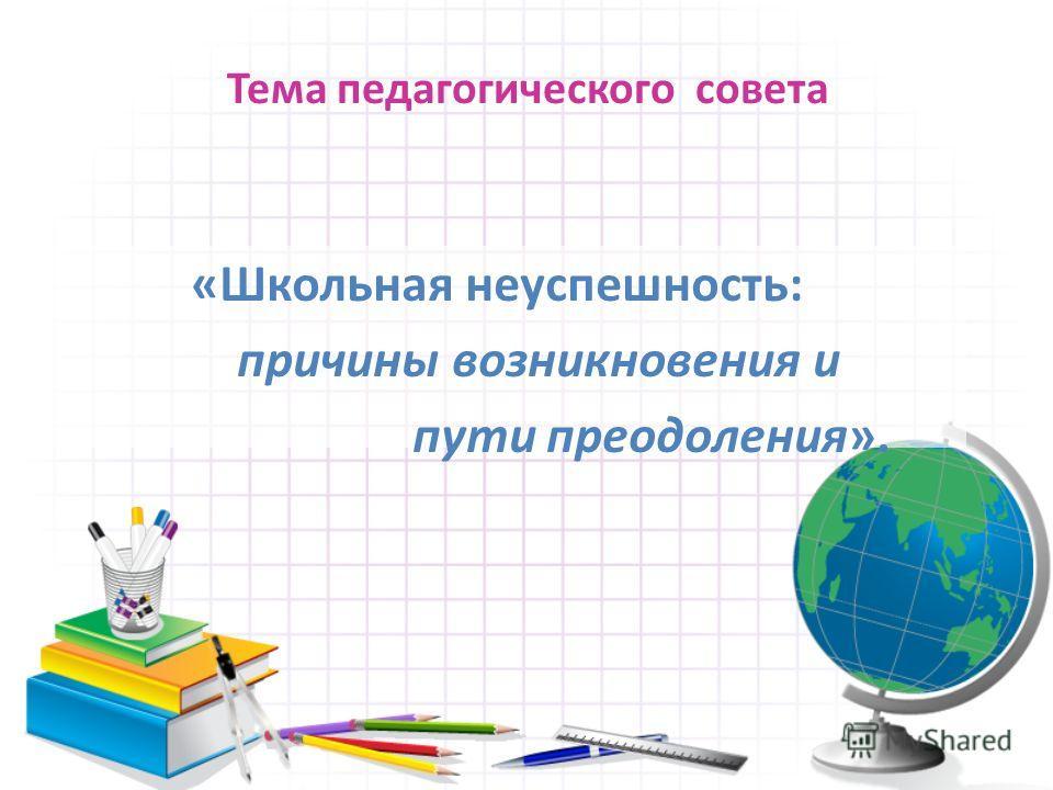 Тема педагогического совета «Школьная неуспешность: причины возникновения и пути преодоления».