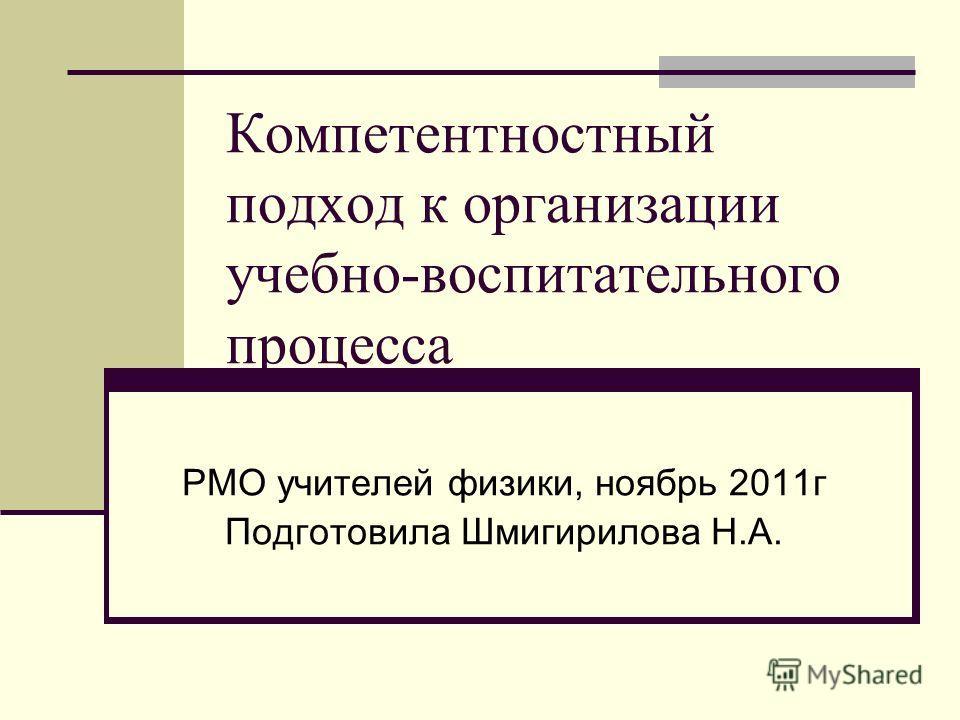 Компетентностный подход к организации учебно-воспитательного процесса РМО учителей физики, ноябрь 2011г Подготовила Шмигирилова Н.А.