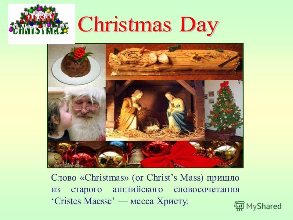 Слово «Christmas» (or Christs Mass) пришло из старого английского словосочетанияCristes Maesse месса Христу.