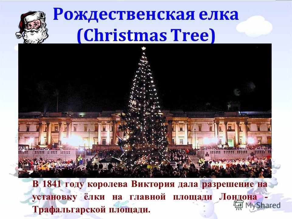Рождественская елка (Christmas Tree) В 1841 году королева Виктория дала разрешение на установку ёлки на главной площади Лондона - Трафальгарской площади.