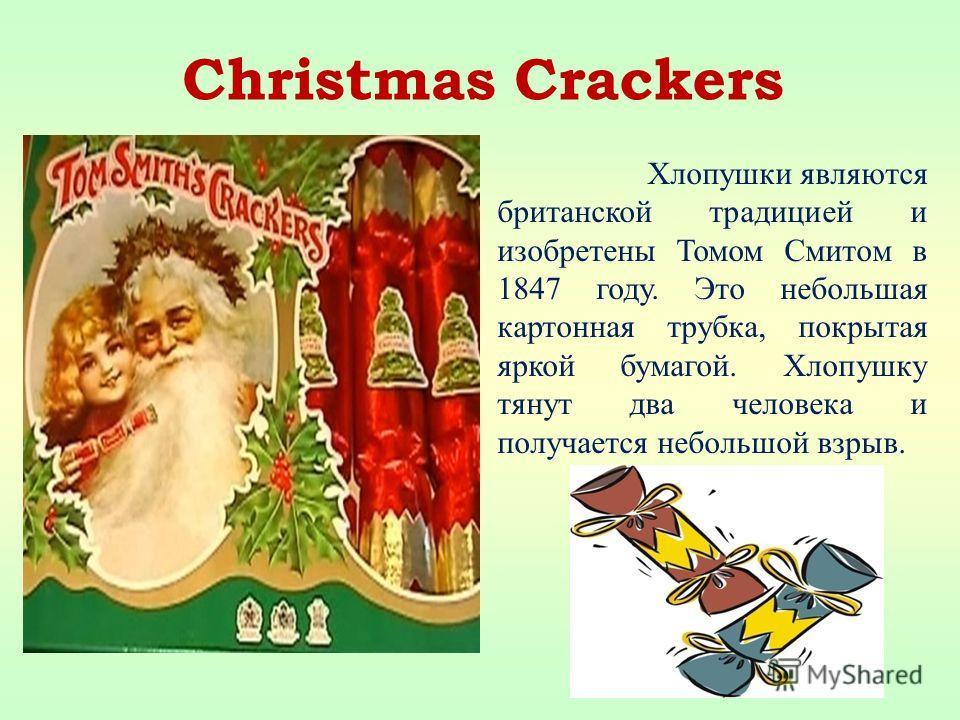 Хлопушки являются британской традицией и изобретены Томом Смитом в 1847 году. Это небольшая картонная трубка, покрытая яркой бумагой. Хлопушку тянут два человека и получается небольшой взрыв. Christmas Crackers