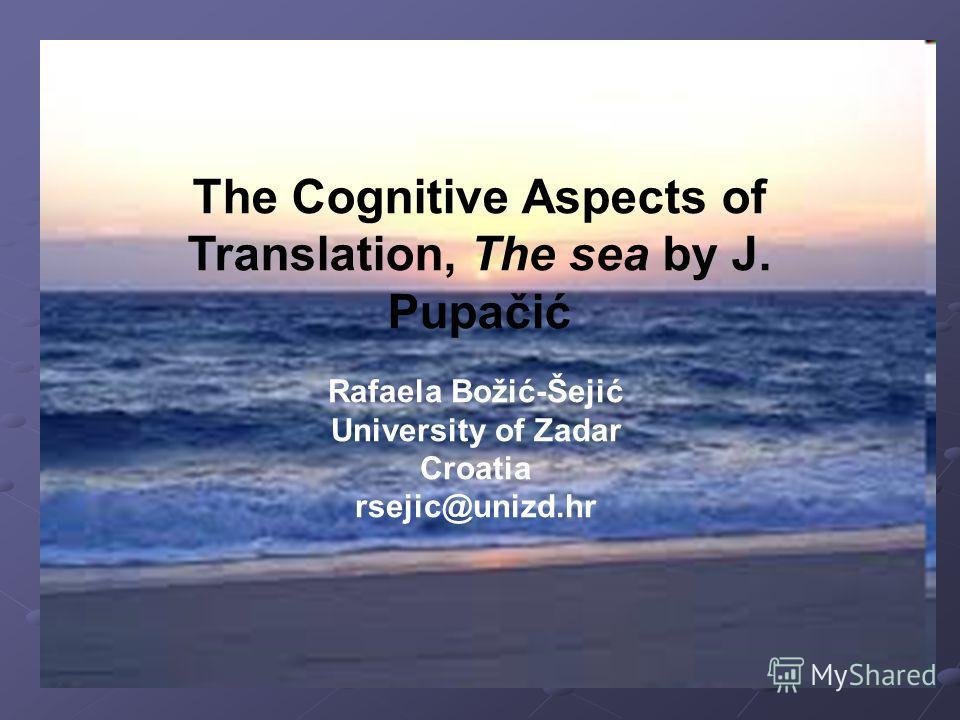 The Cognitive Aspects of Translation, The sea by J. Pupačić Rafaela Božić-Šejić University of Zadar Croatia rsejic@unizd.hr