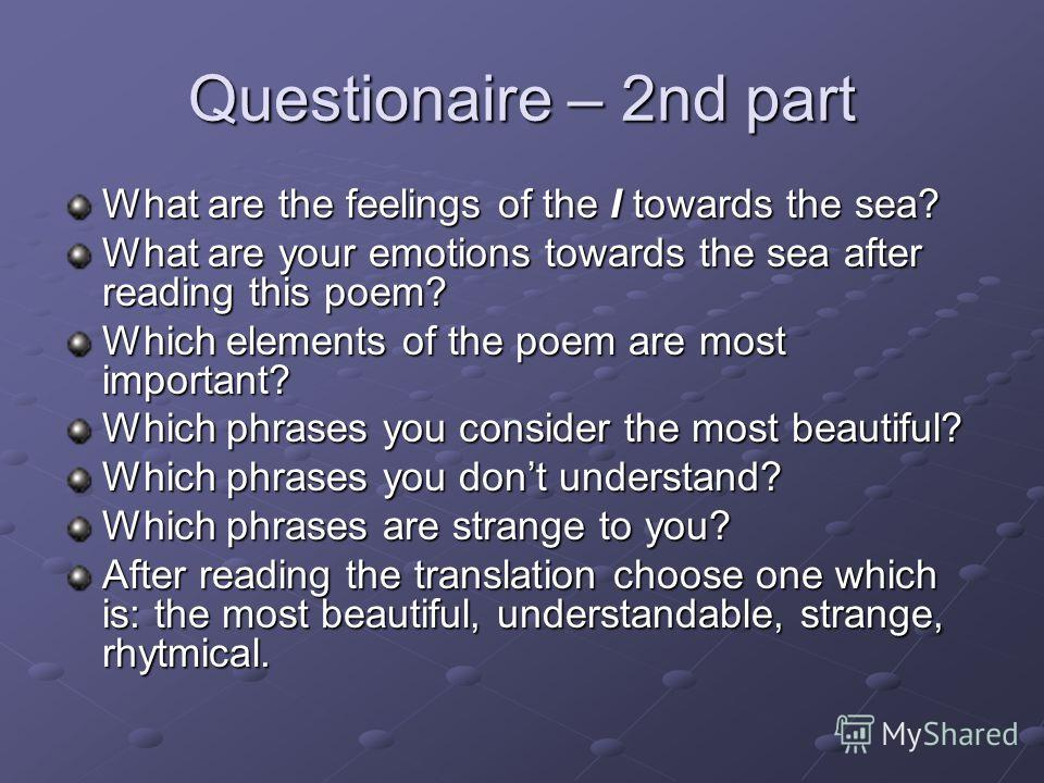 Questionaire – 2nd part What are the feelings of the I towards the sea? What are your emotions towards the sea after reading this poem? Which elements of the poem are most important? Which phrases you consider the most beautiful? Which phrases you do