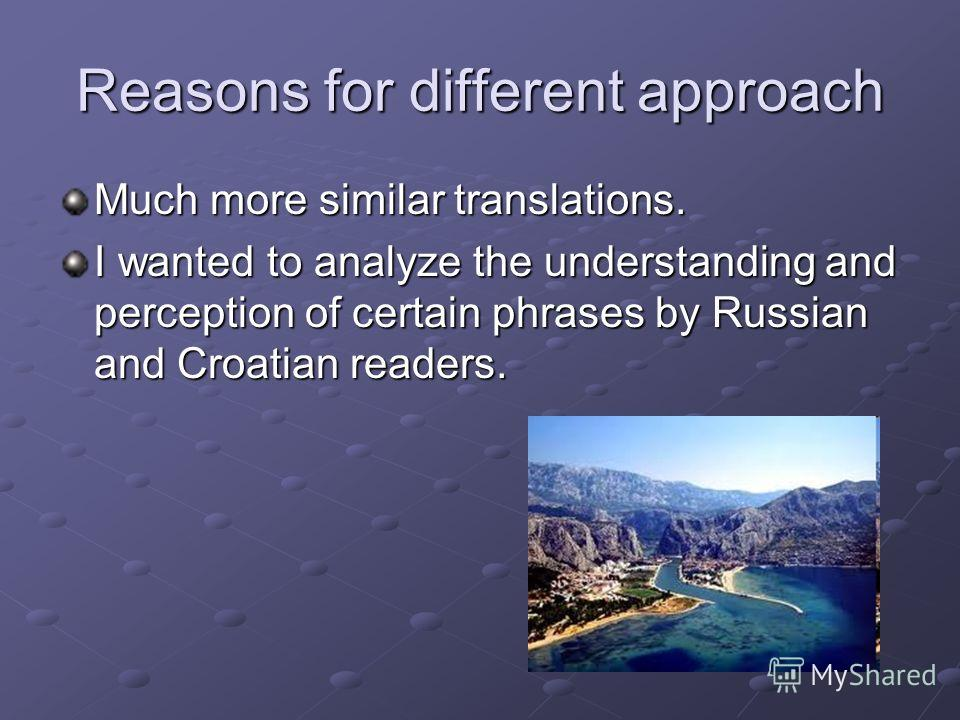 Reasons for different approach Much more similar translations. I wanted to analyze the understanding and perception of certain phrases by Russian and Croatian readers.