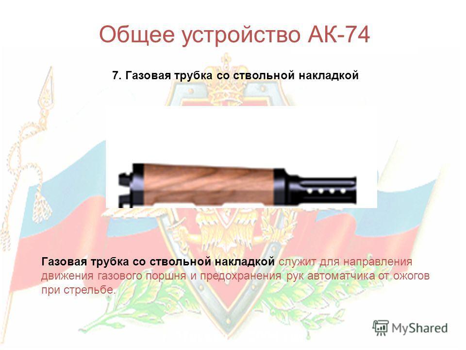 г. Москва 2004 год Общее устройство АК-74 7. Газовая трубка со ствольной накладкой Газовая трубка со ствольной накладкой служит для направления движения газового поршня и предохранения рук автоматчика от ожогов при стрельбе.