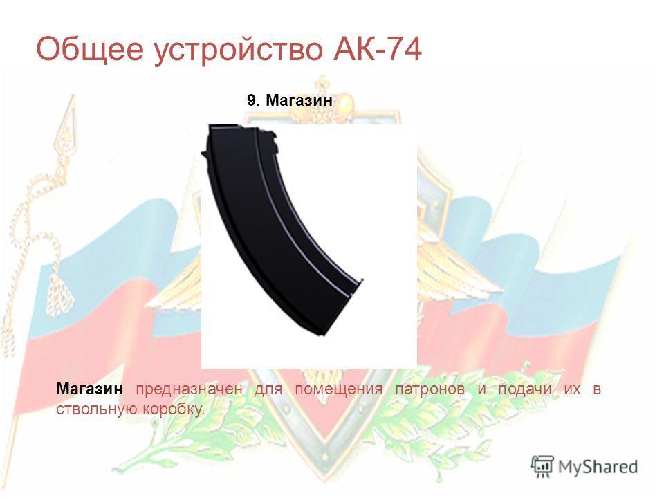 Общее устройство АК-74 9. Магазин Магазин предназначен для помещения патронов и подачи их в ствольную коробку.