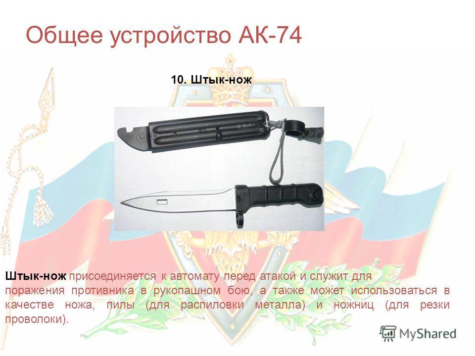 Общее устройство АК-74 10. Штык-нож Штык-нож присоединяется к автомату перед атакой и служит для поражения противника в рукопашном бою, а также может использоваться в качестве ножа, пилы (для распиловки металла) и ножниц (для резки проволоки).
