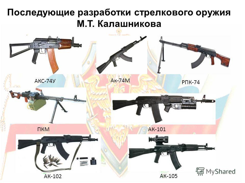 Ак-74М РПК-74 АКС-74У ПКМ АК-101 АК-102 АК-105 Последующие разработки стрелкового оружия М.Т. Калашникова
