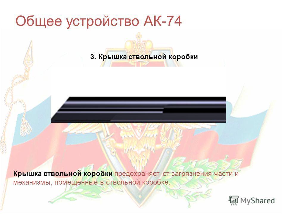 Общее устройство АК-74 3. Крышка ствольной коробки Крышка ствольной коробки предохраняет от загрязнения части и механизмы, помещенные в ствольной коробке.