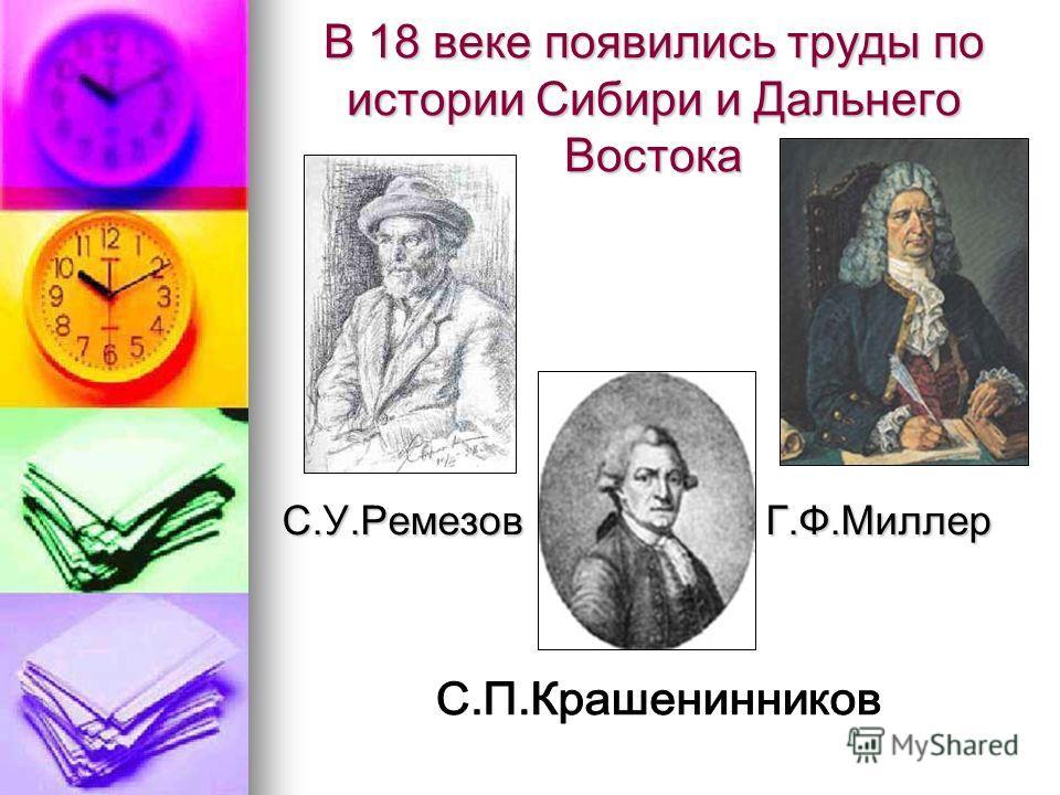 В 18 веке появились труды по истории Сибири и Дальнего Востока С.У.Ремезов Г.Ф.Миллер