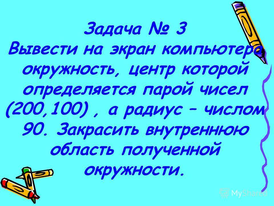 Задача 3 Вывести на экран компьютера окружность, центр которой определяется парой чисел (200,100), а радиус – числом 90. Закрасить внутреннюю область полученной окружности.