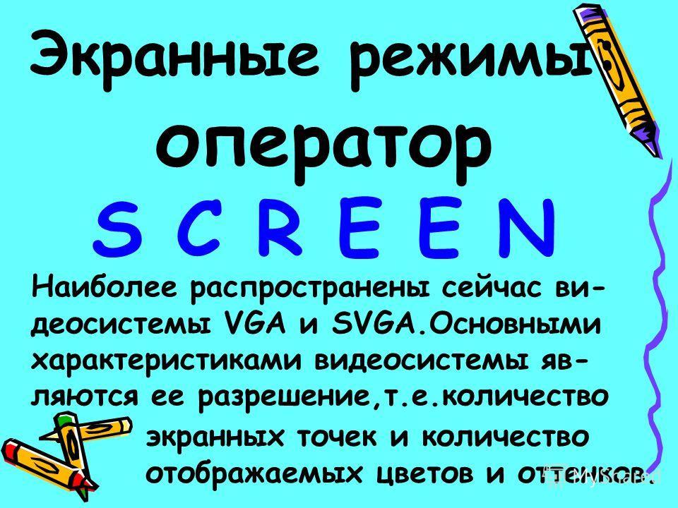 Экранные режимы: оператор S C R E E N Наиболее распространены сейчас ви- деосистемы VGA и SVGA.Основными характеристиками видеосистемы яв- ляются ее разрешение,т.е.количество экранных точек и количество отображаемых цветов и оттенков.