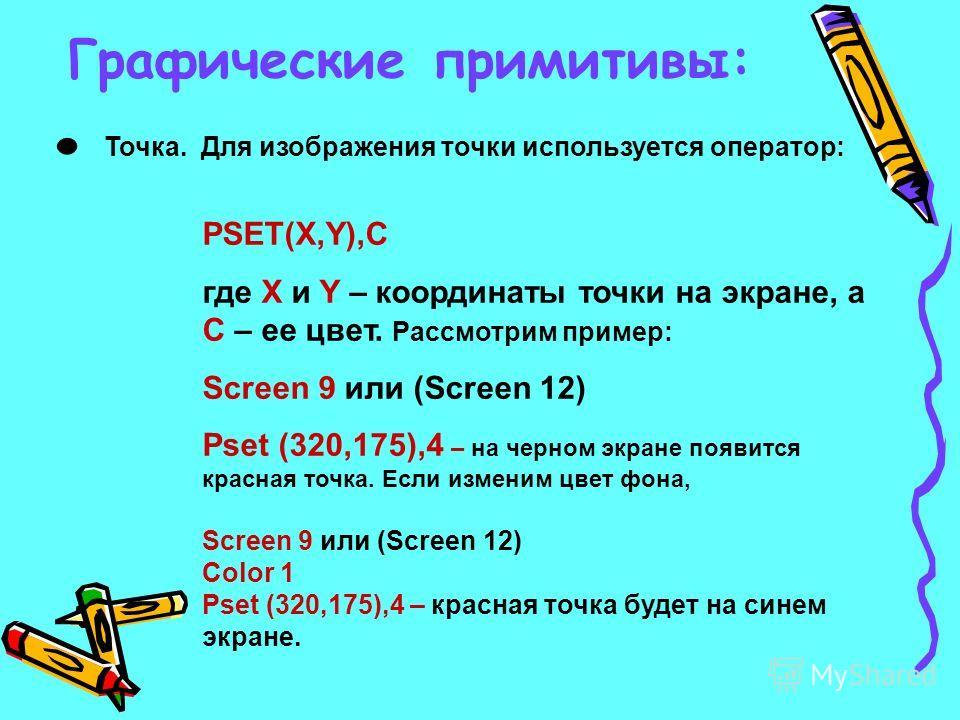 Графические примитивы: · Точка. Для изображения точки используется оператор: PSET(X,Y),C где Х и Y – координаты точки на экране, а С – ее цвет. Рассмотрим пример: Screen 9 или (Screen 12) Pset (320,175),4 – на черном экране появится красная точка. Ес