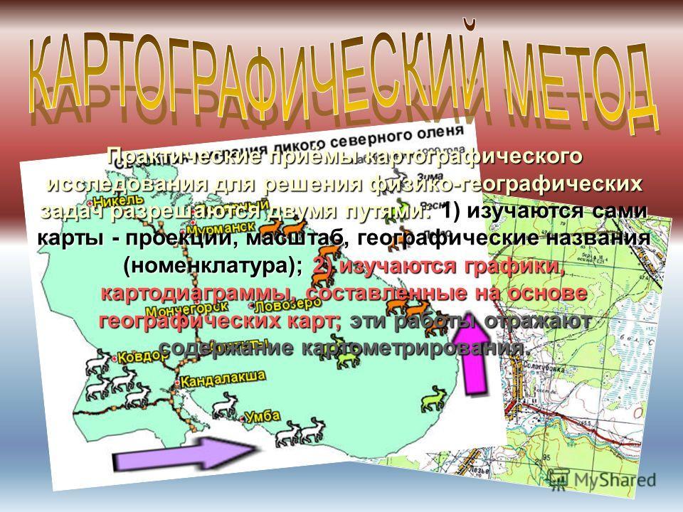 Практические приёмы картографического исследования для решения физико-географических задач разрешаются двумя путями: 1) изучаются сами карты - проекции, масштаб, географические названия (номенклатура); 2) изучаются графики, картодиаграммы, составленн