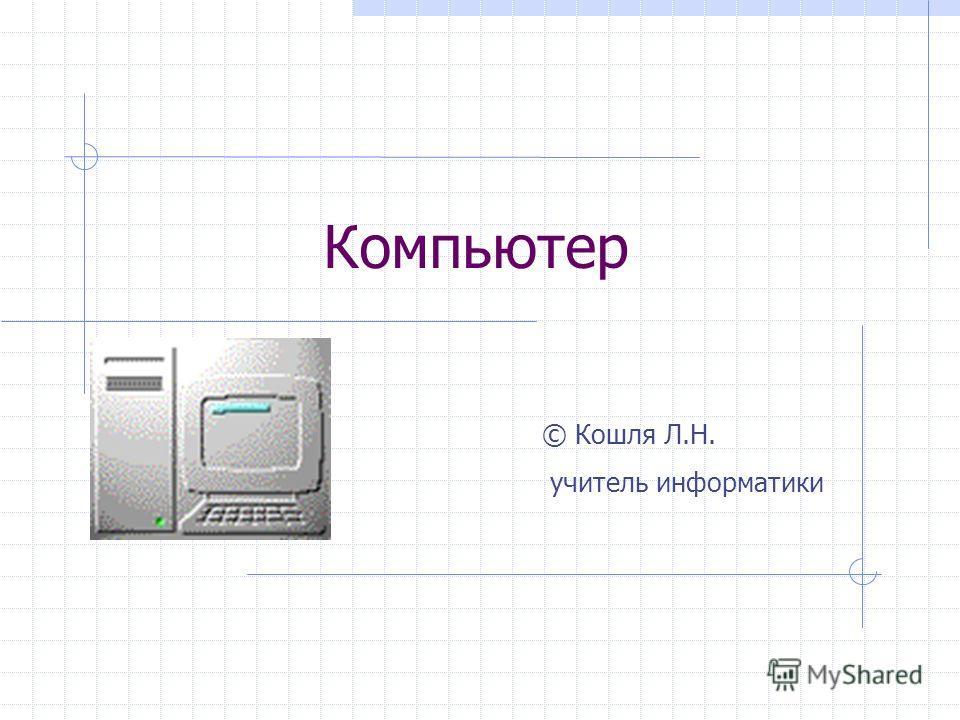 Компьютер © Кошля Л.Н. учитель информатики