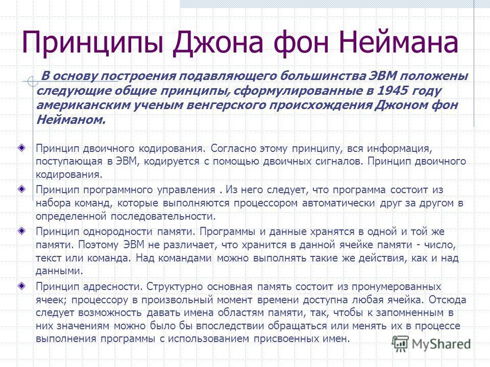 Принципы Джона фон Неймана В основу построения подавляющего большинства ЭВМ положены следующие общие принципы, сформулированные в 1945 году американским ученым венгерского происхождения Джоном фон Нейманом. Принцип двоичного кодирования. Согласно это