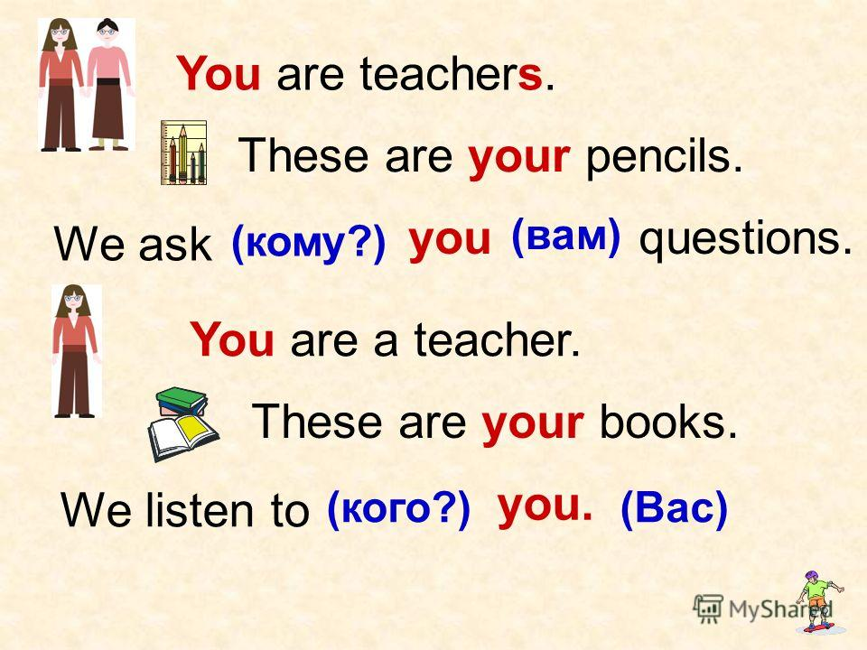 You are a teacher. You are teachers. These are your pencils. These are your books. We ask (кому?) you (вам) We listen to (кого?) you. (Вас) questions.