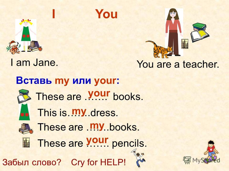 I am Jane. You are a teacher. Вставь my или your: These are …….books. This is…….dress. These are ……. pencils. your my your Забыл слово? Cry for HELP! IYou