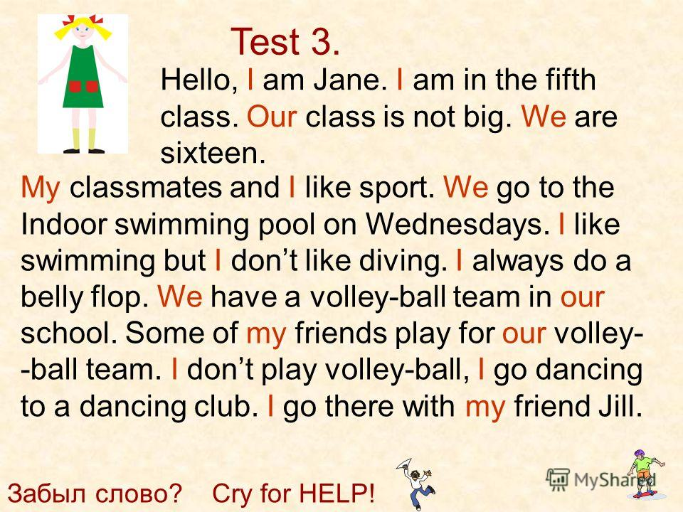 Test 3. Hello, I am Jane. I am in the fifth class. Our class is not big. We are sixteen. My classmates and I like sport. We go to the Indoor swimming pool on Wednesdays. I like swimming but I dont like diving. I always do a belly flop. We have a voll